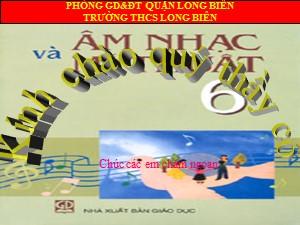 Bài giảng Âm nhạc Lớp 6 - Tiết 1: Giới thiệu môn Âm nhạc trường THCS. Tập hát Quốc ca - Trường THCS Long Biên