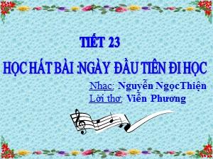 Bài giảng Âm nhạc Lớp 6 - Tiết 23: Học bài hát Ngày đầu tiên đi học