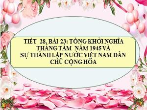 Bài giảng Lịch sử Lớp 9 - Bài 23: Tổng khởi nghĩa tháng tám năm 1945 và sự thành lập nước Việt Nam dân chủ cộng hòa - Năm học 2020-2021