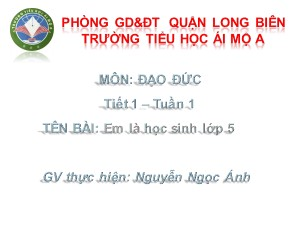 Bài giảng Đạo đức Lớp 5 - Tiết 1: Em là học sinh lớp 5 - Nguyễn Ngọc Ánh
