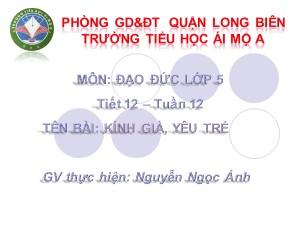 Bài giảng Đạo đức Lớp 5 - Tiết 12: Kính già, yêu trẻ - Nguyễn Ngọc Ánh