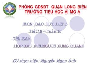 Bài giảng Đạo đức Lớp 5 - Tiết 16: Hợp tác với người xung quanh - Nguyễn Ngọc Ánh
