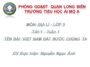 Bài giảng Địa lí Lớp 5 - Tiết 1: Việt Nam đất nước chúng ta - Nguyễn Ngọc Ánh