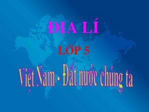 Bài giảng Địa lí Lớp 5 - Tuần 1: Việt Nam đất nước chúng ta - Năm học 2018-2019