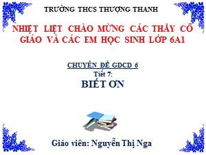 Bài giảng Giáo dục công dân Lớp 6 - Tiết 7: Biết ơn - Năm học 2017-2018 - Nguyễn Thị Nga
