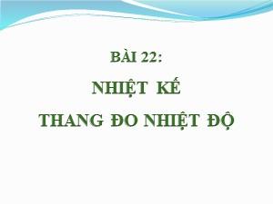 Bài giảng Vật lí Lớp 6 - Bài 22: Nhiệt kế. Thang đo nhiệt